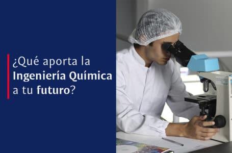 ¿Qué aporta la Ingeniería Química a tu futuro?
