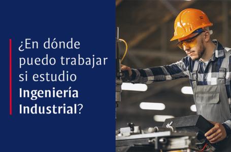 ¿En dónde puedo trabajar si estudio Ingeniería Industrial?